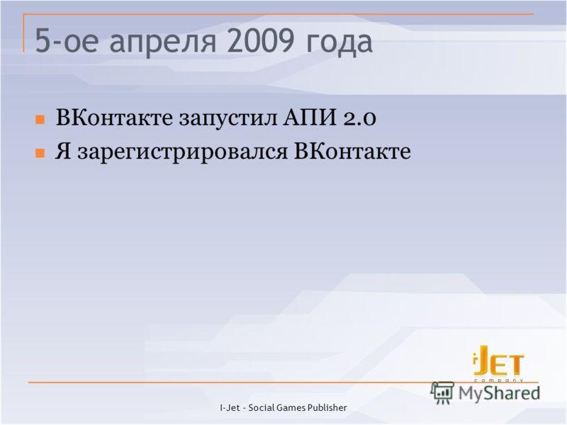 5-ое апреля 2009 года ВКонтакте запустил АПИ 2.0 Я зарегистрировался ВКонтакте I-Jet - Social Games Publisher