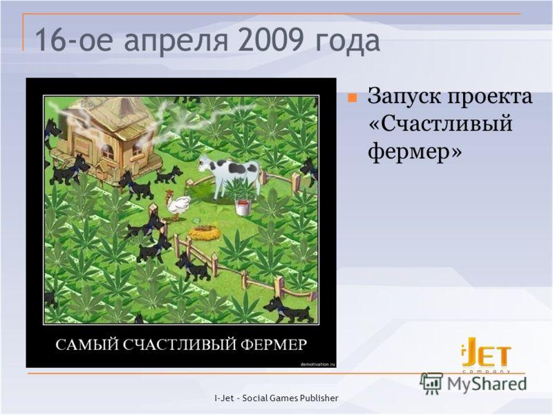 16-ое апреля 2009 года Запуск проекта «Счастливый фермер» I-Jet - Social Games Publisher