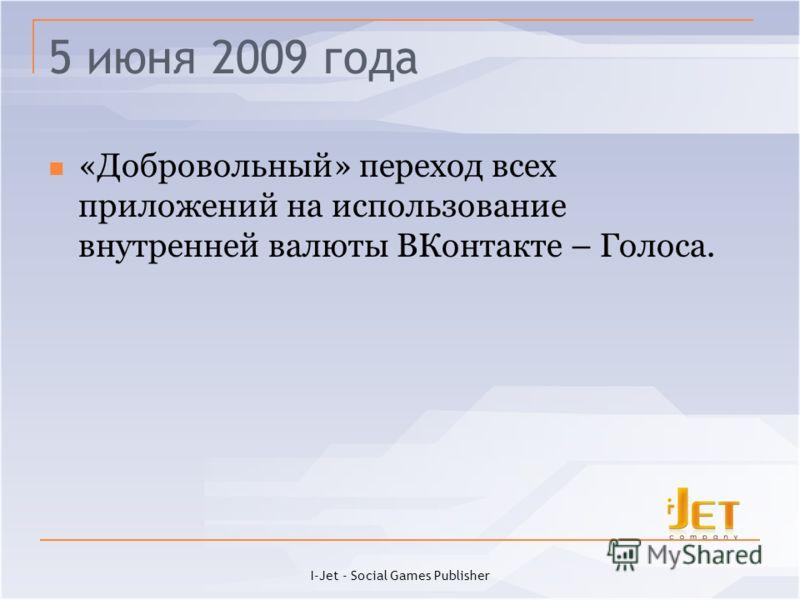 5 июня 2009 года «Добровольный» переход всех приложений на использование внутренней валюты ВКонтакте – Голоса. I-Jet - Social Games Publisher