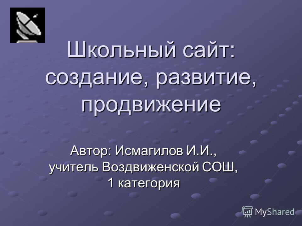 Школьный сайт: создание, развитие, продвижение Автор: Исмагилов И.И., учитель Воздвиженской СОШ, 1 категория