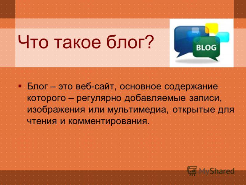 Что такое блог? Блог – это веб-сайт, основное содержание которого – регулярно добавляемые записи, изображения или мультимедиа, открытые для чтения и комментирования.