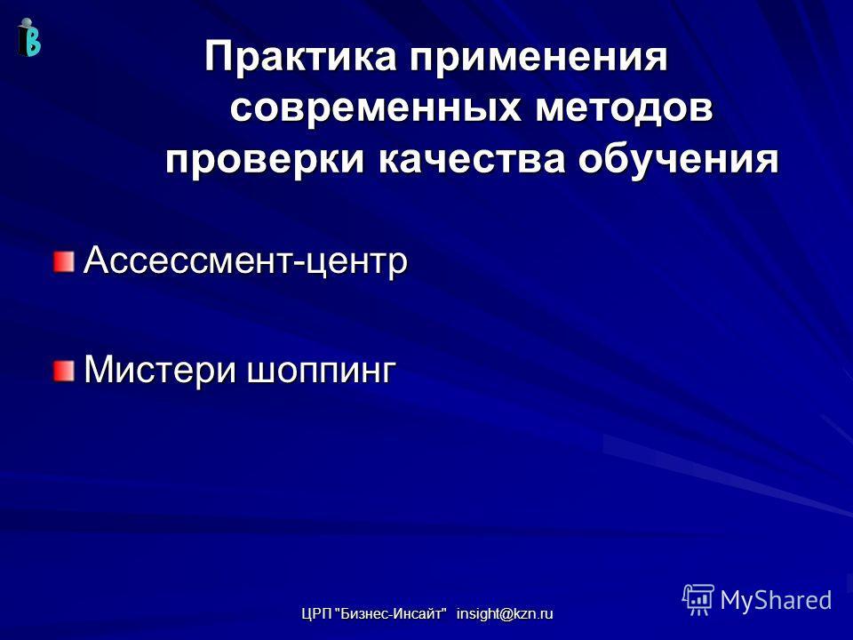 ЦРП Бизнес-Инсайт insight@kzn.ru Практика применения современных методов проверки качества обучения Ассессмент-центр Мистери шоппинг