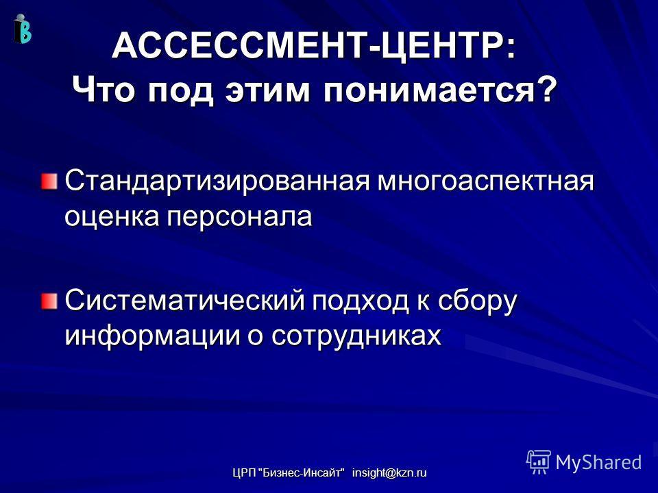 ЦРП Бизнес-Инсайт insight@kzn.ru АССЕССМЕНТ-ЦЕНТР: Что под этим понимается? Стандартизированная многоаспектная оценка персонала Систематический подход к сбору информации о сотрудниках