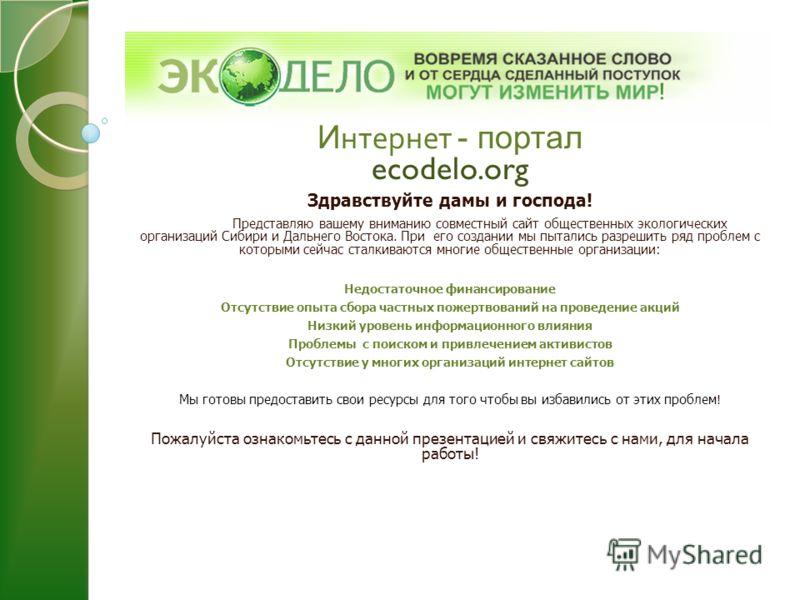 И нтернет - портал ecodelo.org Здравствуйте дамы и господа! Представляю вашему вниманию совместный сайт общественных экологических организаций Сибири и Дальнего Востока. При его создании мы пытались разрешить ряд проблем с которыми сейчас сталкиваютс