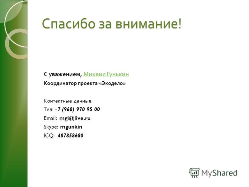 Спасибо за внимание ! С уважением, Михаил Гунькин Михаил Гунькин Координатор проекта « Экодело » Контактные данные : Тел : +7 (960) 970 95 00 Email: mgi@live.ru Skype: mgunkin ICQ: 487858680