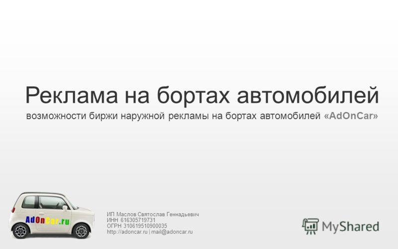 Реклама на бортах автомобилей возможности биржи наружной рекламы на бортах автомобилей «AdOnCar» ИП Маслов Святослав Геннадьевич ИНН 616305719731 ОГРН 310619510900035 http://adoncar.ru | mail@adoncar.ru