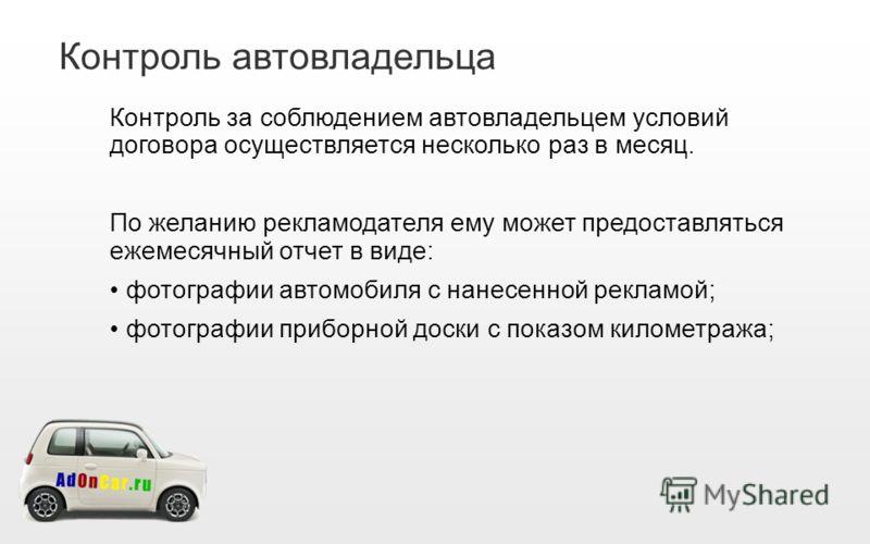 Контроль автовладельца Контроль за соблюдением автовладельцем условий договора осуществляется несколько раз в месяц. По желанию рекламодателя ему может предоставляться ежемесячный отчет в виде: фотографии автомобиля с нанесенной рекламой; фотографии