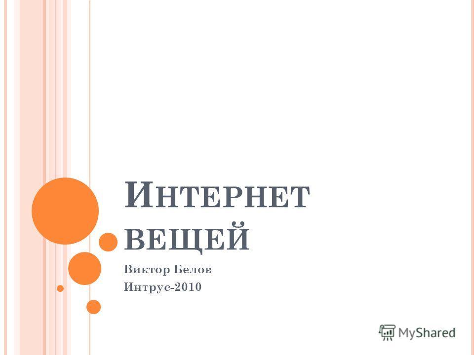 И НТЕРНЕТ ВЕЩЕЙ Виктор Белов Интрус-2010