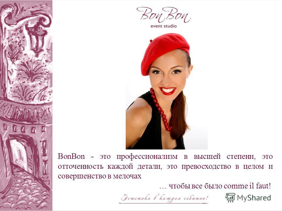 BonBon - это профессионализм в высшей степени, это отточенность каждой детали, это превосходство в целом и совершенство в мелочах … чтобы все было comme il faut!