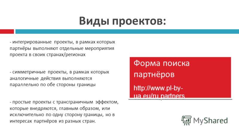 Виды проектов: Форма поиска партнёров http://www.pl-by- ua.eu/ru,partners Форма поиска партнёров http://www.pl-by- ua.eu/ru,partners - интегрированные проекты, в рамках которых партнёры выполняют отдельные мероприятия проекта в своих странах/регионах