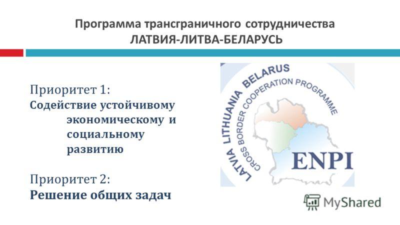 Программа трансграничного сотрудничества ЛАТВИЯ-ЛИТВА-БЕЛАРУСЬ Приоритет 1: Содействие устойчивому экономическому и социальному развитию Приоритет 2: Решение общих задач