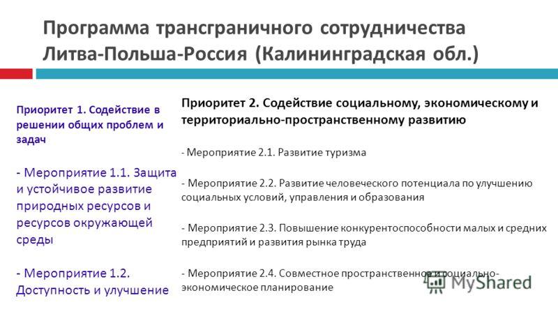 Программа трансграничного сотрудничества Литва-Польша-Россия (Калининградская обл.) Приоритет 1. Содействие в решении общих проблем и задач - Мероприятие 1.1. Защита и устойчивое развитие природных ресурсов и ресурсов окружающей среды - Мероприятие 1