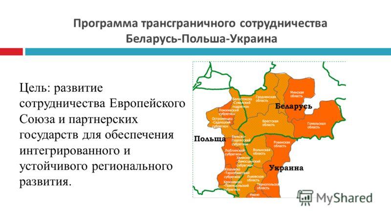 Программа трансграничного сотрудничества Беларусь-Польша-Украина Цель: развитие сотрудничества Европейского Союза и партнерских государств для обеспечения интегрированного и устойчивого регионального развития.