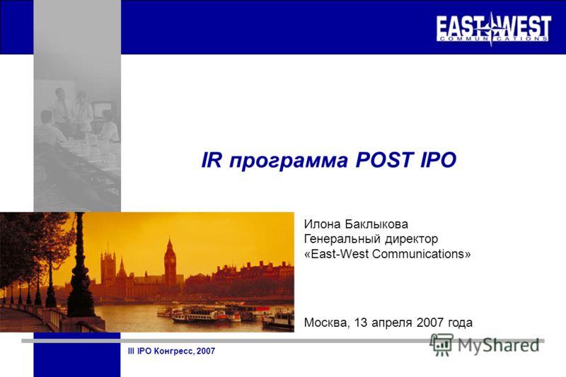 III IPO Конгресс, 2007 IR программа POST IPO Илона Баклыкова Генеральный директор «East-West Communications» Москва, 13 апреля 2007 года