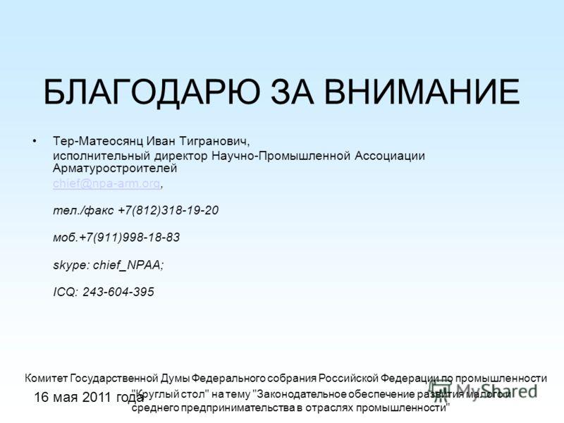 16 мая 2011 года БЛАГОДАРЮ ЗА ВНИМАНИЕ Тер-Матеосянц Иван Тигранович, исполнительный директор Научно-Промышленной Ассоциации Арматуростроителей chief@npa-arm.orgchief@npa-arm.org, тел./факс +7(812)318-19-20 моб.+7(911)998-18-83 skype: chief_NPAA; ICQ
