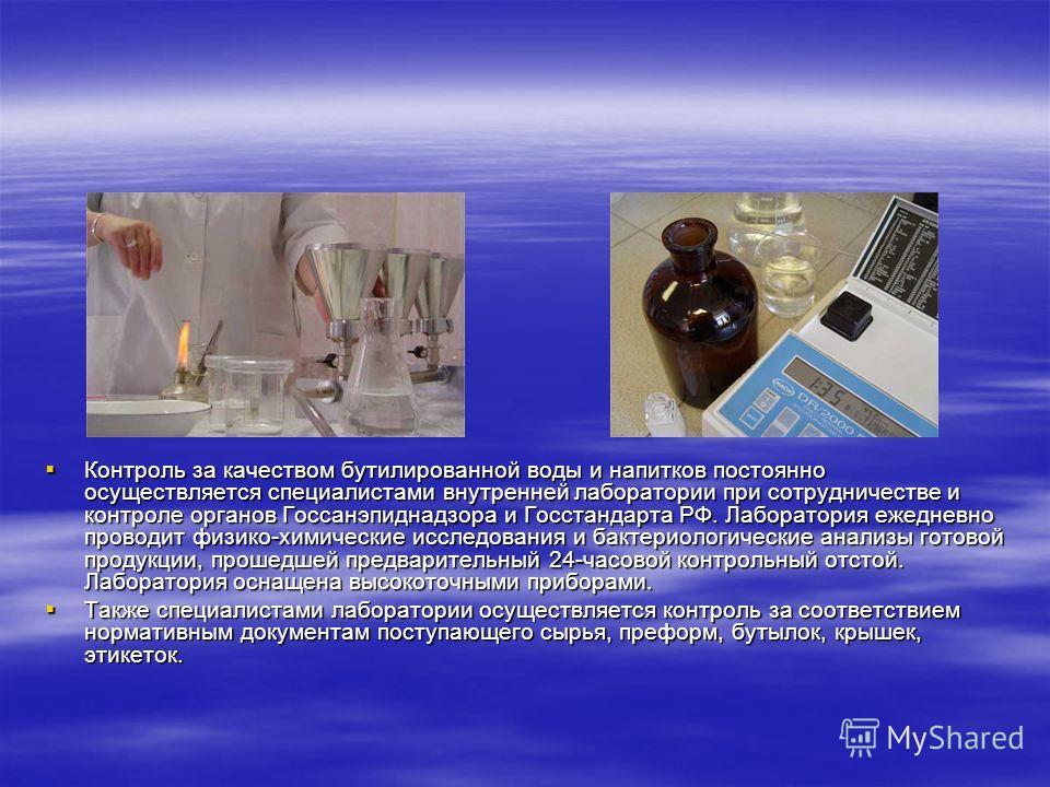 Контроль за качеством бутилированной воды и напитков постоянно осуществляется специалистами внутренней лаборатории при сотрудничестве и контроле органов Госсанэпиднадзора и Госстандарта РФ. Лаборатория ежедневно проводит физико-химические исследовани