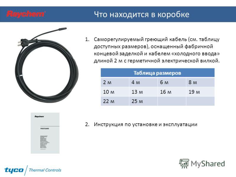 Что находится в коробке 1.Саморегулируемый греющий кабель (см. таблицу доступных размеров), оснащенный фабричной концевой заделкой и кабелем «холодного ввода» длиной 2 м с герметичной электрической вилкой. 2.Инструкция по установке и эксплуатации Таб