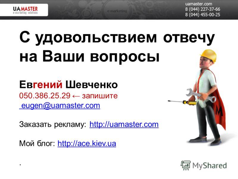 С удовольствием отвечу на Ваши вопросы Евгений Шевченко 050.386.25.29 запишите eugen@uamaster.com Заказать рекламу: http://uamaster.com Мой блог: http://ace.kiev.ua. eugen@uamaster.comhttp://uamaster.comhttp://ace.kiev.ua