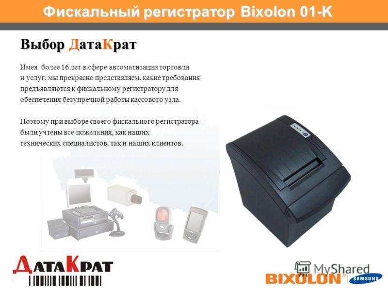 www.samsungminiprinters.com Фискальный регистратор Bixolon 01-K Выбор ДатаКрат 16 Имея более 16 лет в сфере автоматизации торговли и услуг, мы прекрасно представляем, какие требования предъявляются к фискальному регистратору для обеспечения безупречн