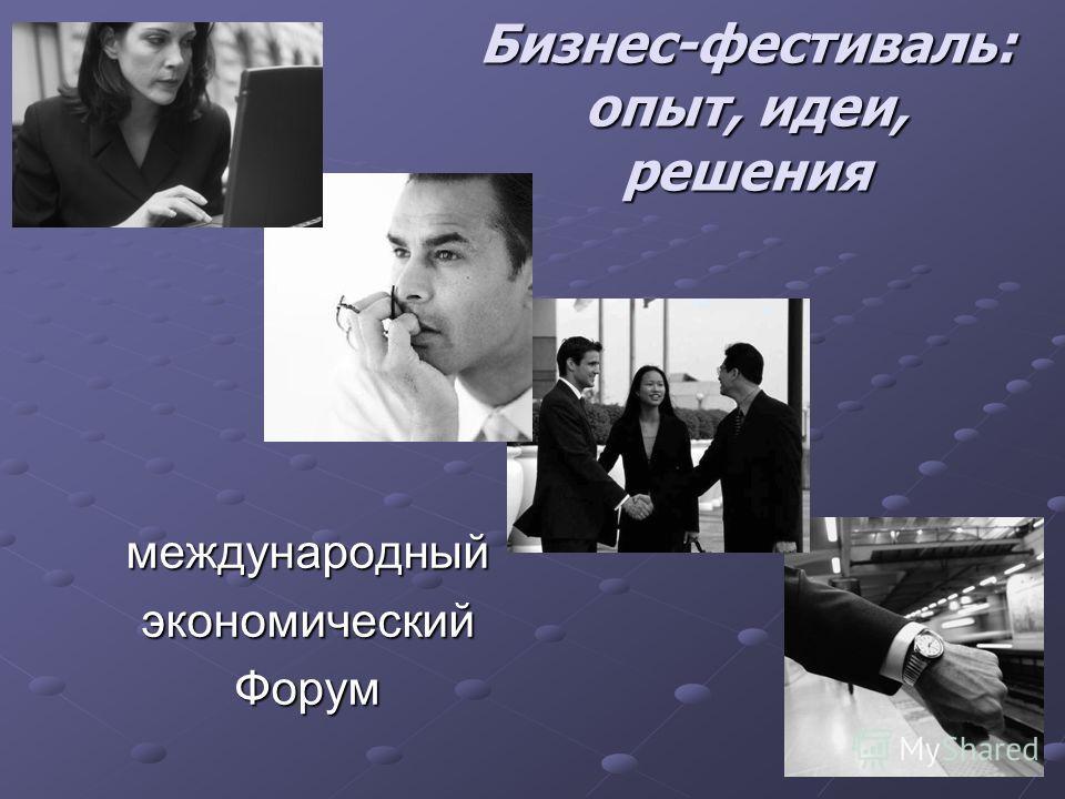 Бизнес-фестиваль: опыт, идеи, решения международныйэкономическийФорум