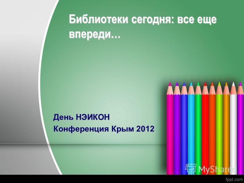 Библиотеки сегодня: все еще впереди… День НЭИКОН Конференция Крым 2012