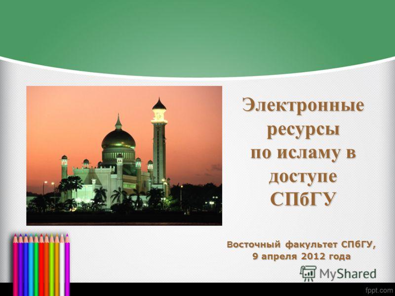 Электронные ресурсы по исламу в доступе СПбГУ В осточный факультет СПбГУ, 9 апреля 2012 года