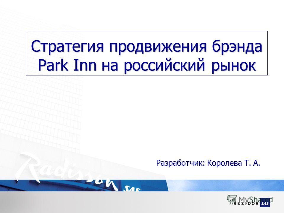 Стратегия продвижения брэнда Park Inn на российский рынок Разработчик: Королева Т. А.