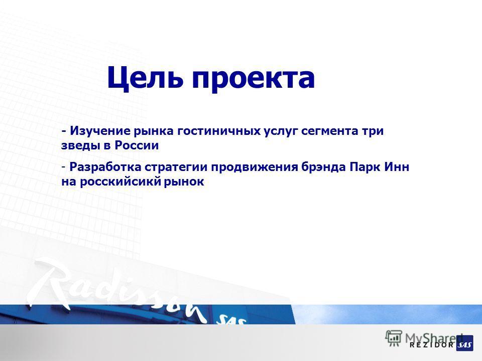 Цель проекта - Изучение рынка гостиничных услуг сегмента три зведы в России - Разработка стратегии продвижения брэнда Парк Инн на росскийсикй рынок
