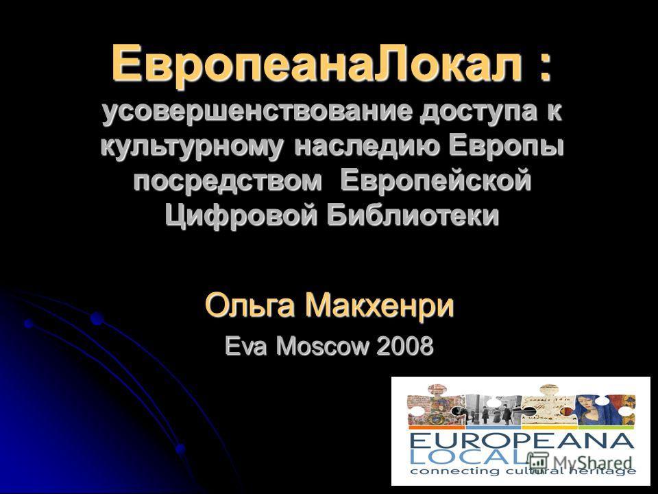 ЕвропеанаЛокал : усовершенствование доступа к культурному наследию Европы посредством Европейской Цифровой Библиотеки Ольга Макхенри Eva Moscow 2008