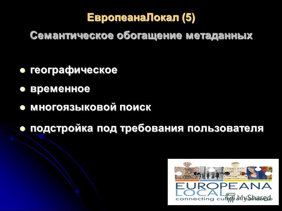 ЕвропеанаЛокал (5) Семантическое обогащение метаданных географическое географическое временное временное многоязыковой поиск многоязыковой поиск подстройка под требования пользователя подстройка под требования пользователя