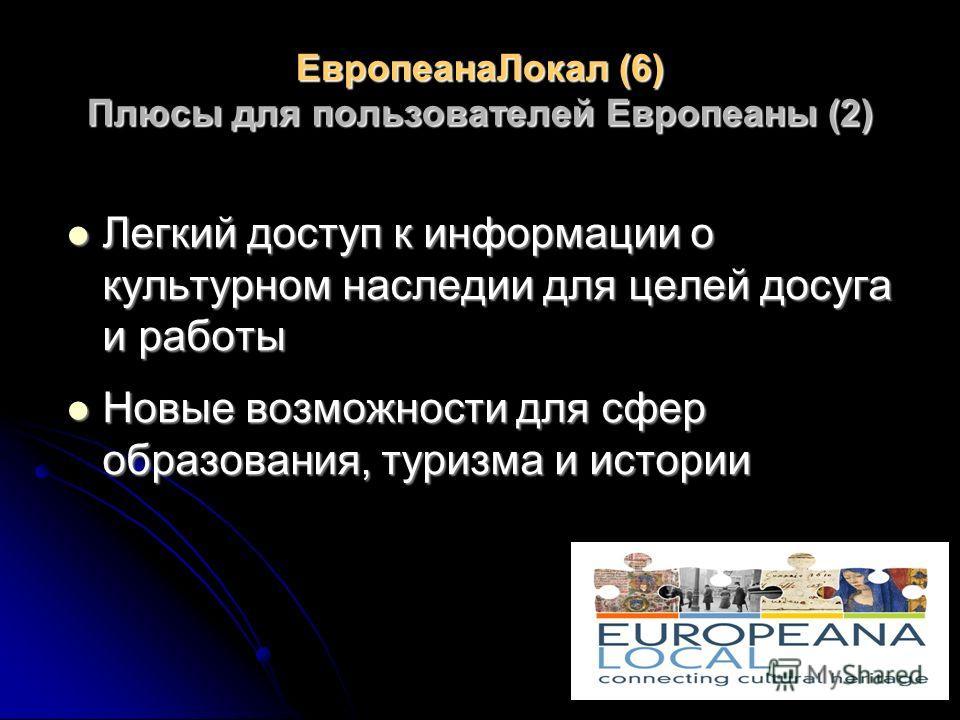 ЕвропеанаЛокал (6) Плюсы для пользователей Европеаны (2) Легкий доступ к информации о культурном наследии для целей досуга и работы Легкий доступ к информации о культурном наследии для целей досуга и работы Новые возможности для сфер образования, тур