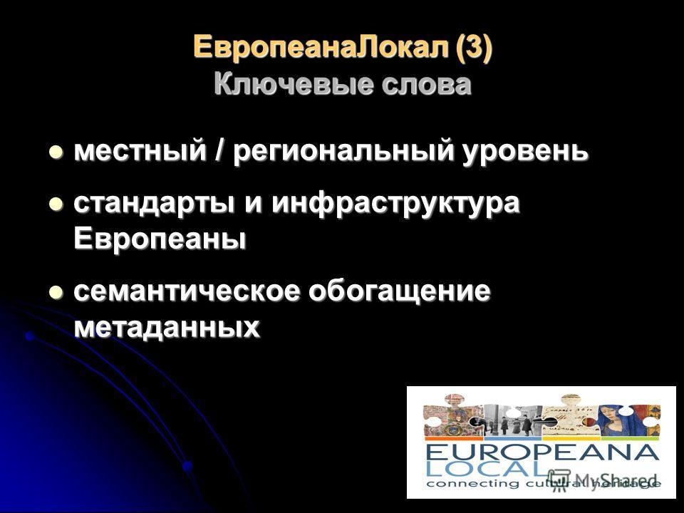ЕвропеанаЛокал (3) Ключевые слова местный / региональный уровень местный / региональный уровень стандарты и инфраструктура Европеаны стандарты и инфраструктура Европеаны семантическое обогащение метаданных семантическое обогащение метаданных