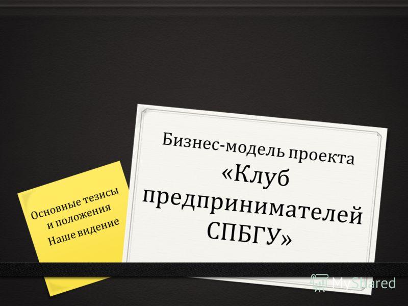 Бизнес-модель проекта «Клуб предпринимателей СПБГУ» Основные тезисы и положения Наше видение