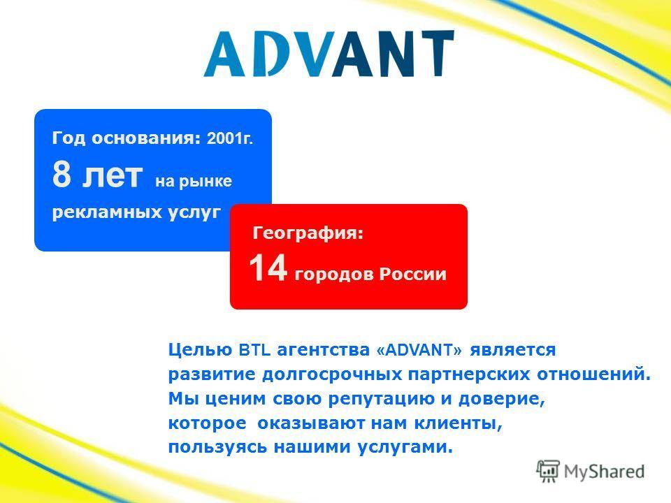 Год основания: 2001г. рекламных услуг 14 городов России 8 лет на рынке Целью BTL агентства «ADVANT» является развитие долгосрочных партнерских отношений. Мы ценим свою репутацию и доверие, которое оказывают нам клиенты, пользуясь нашими услугами. Гео
