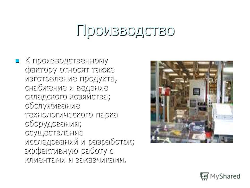 Производство К производственному фактору относят также изготовление продукта, снабжение и ведение складского хозяйства; обслуживание технологического парка оборудования; осуществление исследований и разработок; эффективную работу с клиентами и заказч