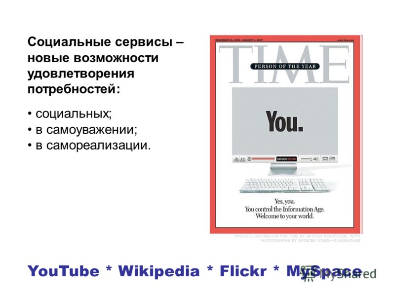 YouTube * Wikipedia * Flickr * MySpace Социальные сервисы – новые возможности удовлетворения потребностей: социальных; в самоуважении; в самореализации.