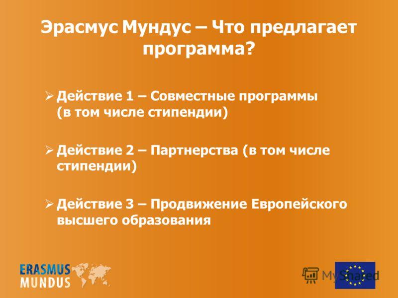 Эрасмус Мундус – Что предлагает программа? Действие 1 – Совместные программы (в том числе стипендии) Действие 2 – Партнерства (в том числе стипендии) Действие 3 – Продвижение Европейского высшего образования