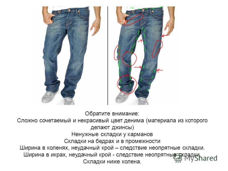 Обратите внимание: Сложно сочетаемый и некрасивый цвет денима (материала из которого делают джинсы) Ненужные складки у карманов Складки на бедрах и в промежности Ширина в коленях, неудачный крой – следствие неопрятные складки. Ширина в икрах, неудачн