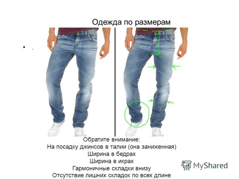Одежда по размерам. Обратите внимание: На посадку джинсов в талии (она заниженная) Ширина в бедрах Ширина в икрах Гармоничные складки внизу Отсутствие лишних складок по всех длине