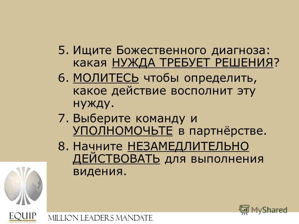Million Leaders Mandate 5.Ищите Божественного диагноза: какая НУЖДА ТРЕБУЕТ РЕШЕНИЯ? 6.МОЛИТЕСЬ чтобы определить, какое действие восполнит эту нужду. 7.Выберите команду и УПОЛНОМОЧЬТЕ в партнёрстве. 8.Начните НЕЗАМЕДЛИТЕЛЬНО ДЕЙСТВОВАТЬ для выполнени