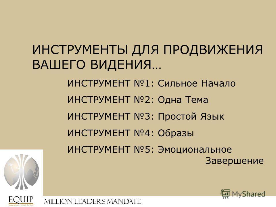 Million Leaders Mandate ИНСТРУМЕНТ 1: Сильное Начало ИНСТРУМЕНТ 2: Одна Тема ИНСТРУМЕНТ 3: Простой Язык ИНСТРУМЕНТ 4: Образы ИНСТРУМЕНТ 5: Эмоциональное Завершение ИНСТРУМЕНТЫ ДЛЯ ПРОДВИЖЕНИЯ ВАШЕГО ВИДЕНИЯ…