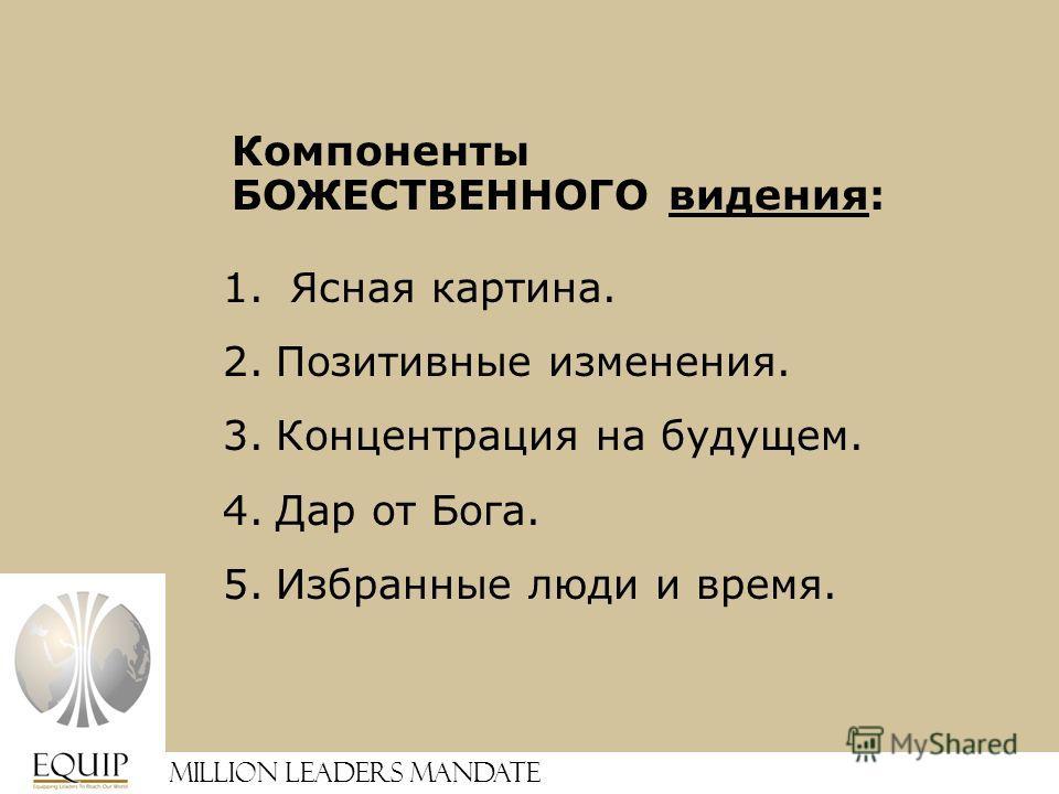 Million Leaders Mandate Компоненты БОЖЕСТВЕННОГО видения: 1. Ясная картина. 2.Позитивные изменения. 3.Концентрация на будущем. 4.Дар от Бога. 5.Избранные люди и время.