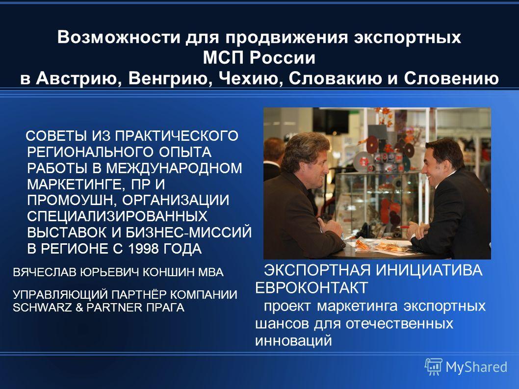 Возможности для продвижения экспортных МСП России в Австрию, Венгрию, Чехию, Словакию и Словению СОВЕТЫ ИЗ ПРАКТИЧЕСКОГО РЕГИОНАЛЬНОГО ОПЫТА РАБОТЫ В МЕЖДУНАРОДНОМ МАРКЕТИНГЕ, ПР И ПРОМОУШН, ОРГАНИЗАЦИИ СПЕЦИАЛИЗИРОВАННЫХ ВЫСТАВОК И БИЗНЕС-МИССИЙ В Р