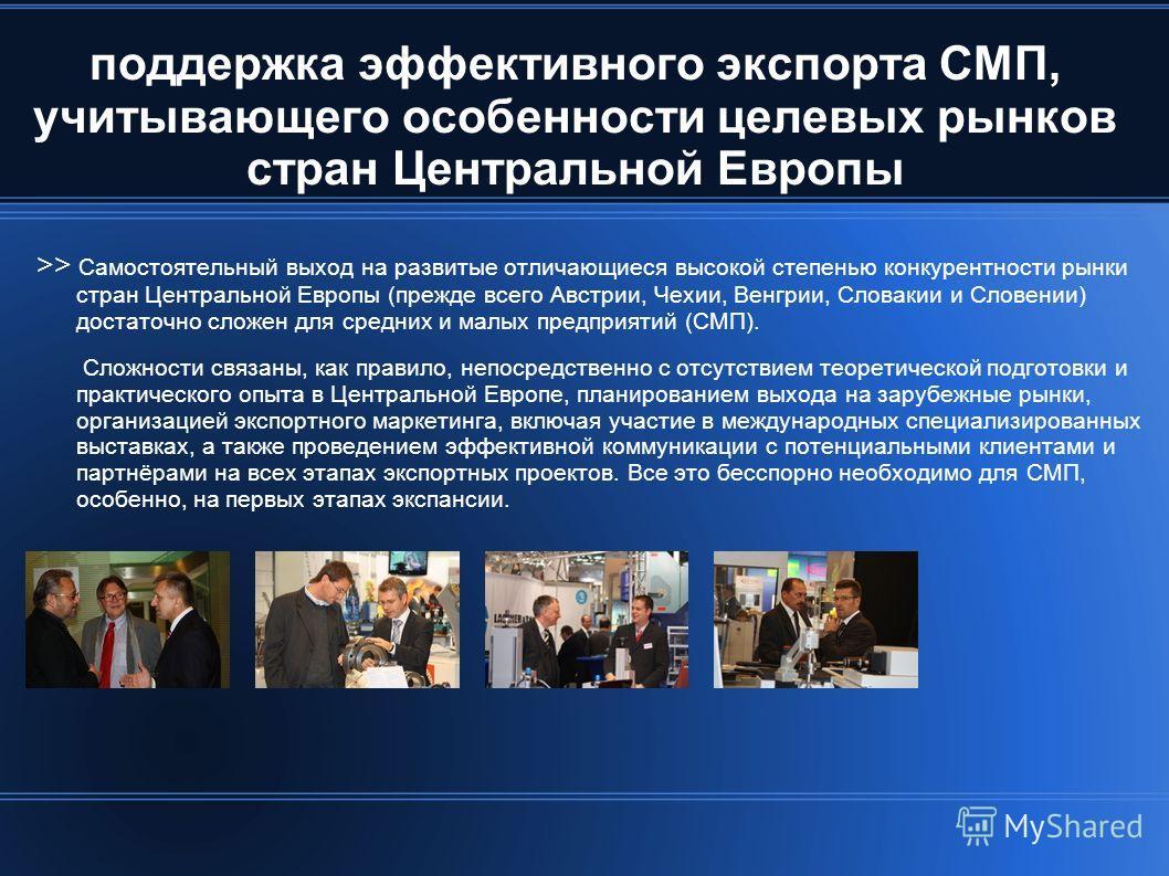 поддержка эффективного экспорта СМП, учитывающего особенности целевых рынков стран Центральной Европы >> Самостоятельный выход на развитые отличающиеся высокой степенью конкурентности рынки стран Центральной Европы (прежде всего Австрии, Чехии, Венгр