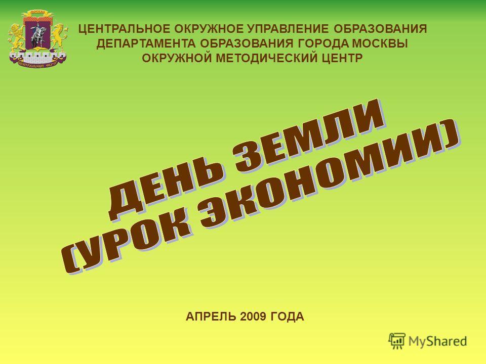 ЦЕНТРАЛЬНОЕ ОКРУЖНОЕ УПРАВЛЕНИЕ ОБРАЗОВАНИЯ ДЕПАРТАМЕНТА ОБРАЗОВАНИЯ ГОРОДА МОСКВЫ ОКРУЖНОЙ МЕТОДИЧЕСКИЙ ЦЕНТР АПРЕЛЬ 2009 ГОДА