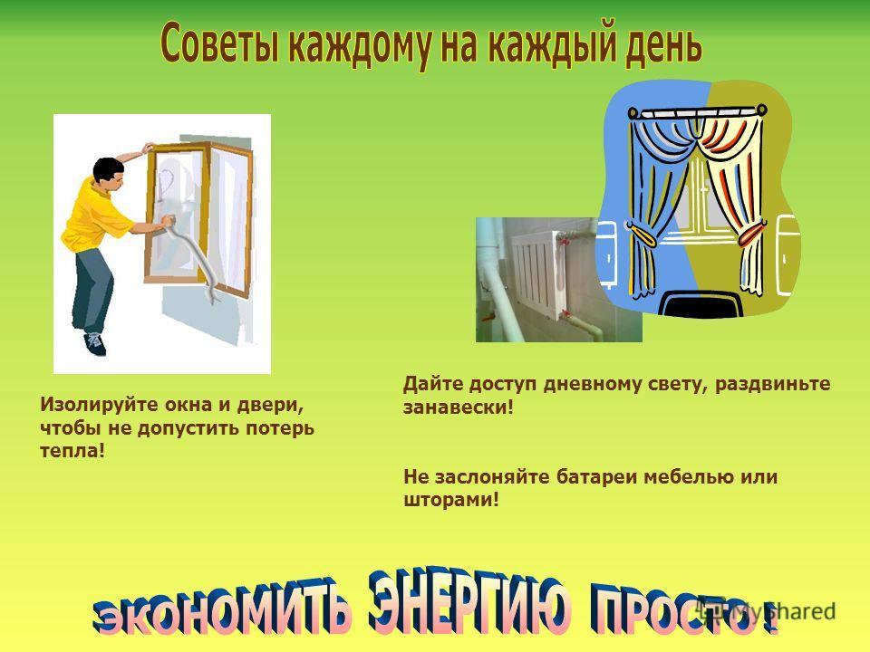 Изолируйте окна и двери, чтобы не допустить потерь тепла! Дайте доступ дневному свету, раздвиньте занавески! Не заслоняйте батареи мебелью или шторами!