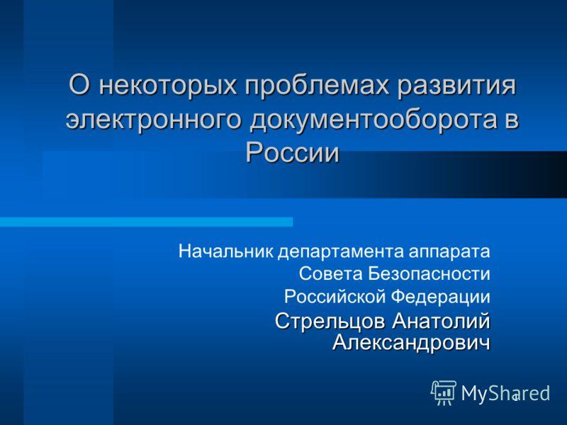 1 О некоторых проблемах развития электронного документооборота в России Начальник департамента аппарата Совета Безопасности Российской Федерации Стрельцов Анатолий Александрович