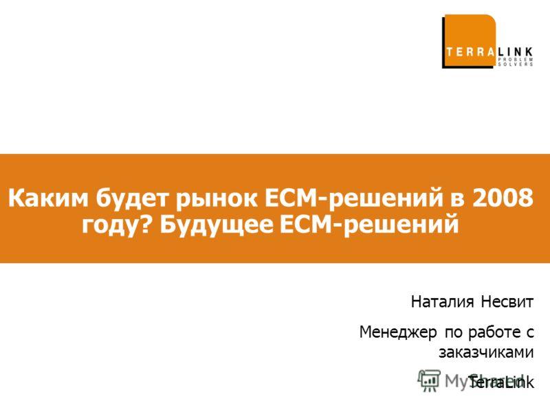 Каким будет рынок ECM-решений в 2008 году? Будущее ECM-решений Наталия Несвит Менеджер по работе с заказчиками TerraLink