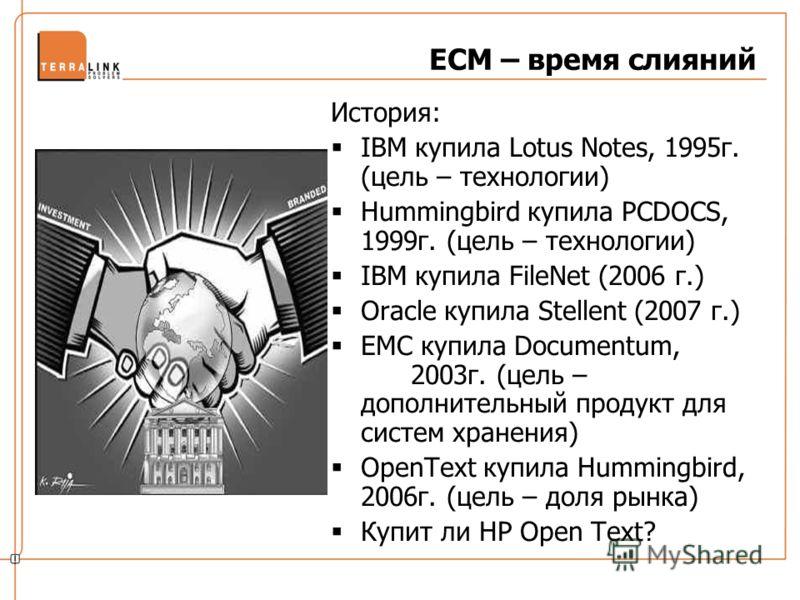 ECM – время слияний История: IBM купила Lotus Notes, 1995г. (цель – технологии) Hummingbird купила PCDOCS, 1999г. (цель – технологии) IBM купила FileNet (2006 г.) Oracle купила Stellent (2007 г.) EMC купила Documentum, 2003г. (цель – дополнительный п