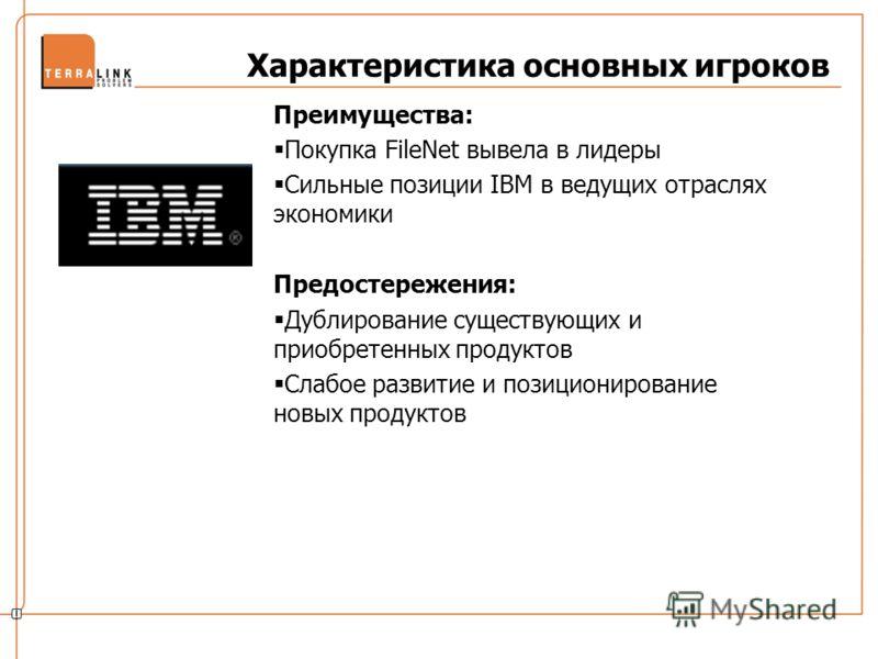 Характеристика основных игроков Преимущества: Покупка FileNet вывела в лидеры Сильные позиции IBM в ведущих отраслях экономики Предостережения: Дублирование существующих и приобретенных продуктов Слабое развитие и позиционирование новых продуктов
